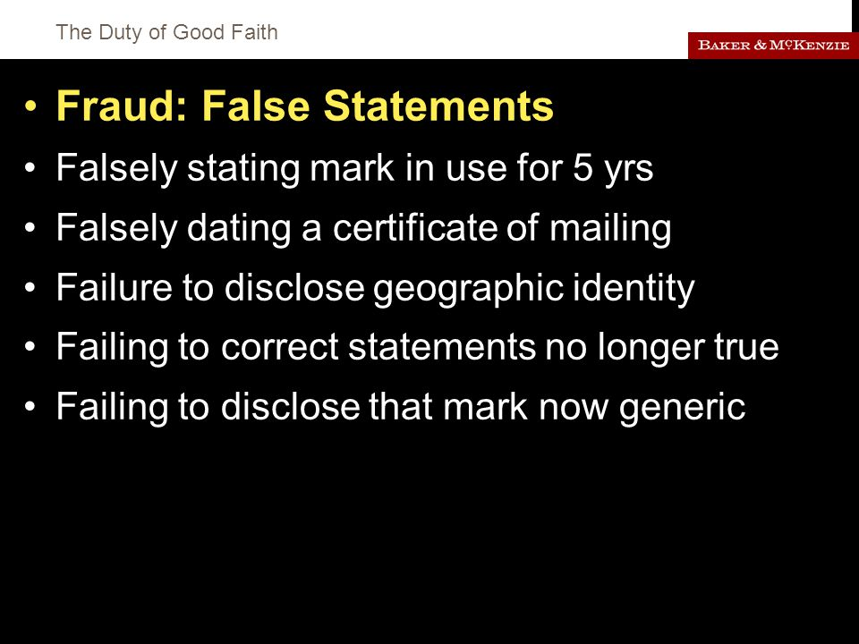 The Duty of Good Faith Fraud: False Statements Falsely stating mark in use for 5 yrs Falsely dating a certificate of mailing Failure to disclose geographic identity Failing to correct statements no longer true Failing to disclose that mark now generic