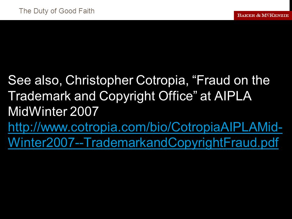 The Duty of Good Faith See also, Christopher Cotropia, Fraud on the Trademark and Copyright Office at AIPLA MidWinter 2007 http://www.cotropia.com/bio/CotropiaAIPLAMid- Winter2007--TrademarkandCopyrightFraud.pdf http://www.cotropia.com/bio/CotropiaAIPLAMid- Winter2007--TrademarkandCopyrightFraud.pdf