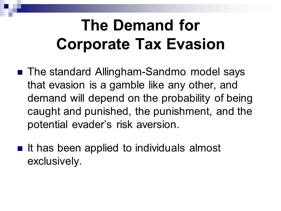 The Demand for Corporate Tax Evasion The standard Allingham-Sandmo model says that evasion is a gamble like any other, and demand will depend on the probability of being caught and punished, the punishment, and the potential evader's risk aversion.