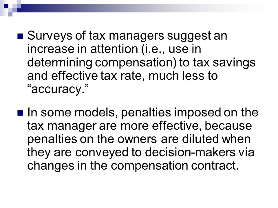 Surveys of tax managers suggest an increase in attention (i.e., use in determining compensation) to tax savings and effective tax rate, much less to accuracy. In some models, penalties imposed on the tax manager are more effective, because penalties on the owners are diluted when they are conveyed to decision-makers via changes in the compensation contract.