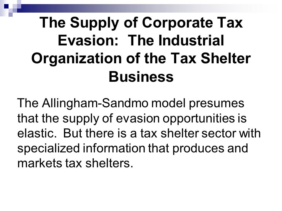 The Supply of Corporate Tax Evasion: The Industrial Organization of the Tax Shelter Business The Allingham-Sandmo model presumes that the supply of evasion opportunities is elastic.