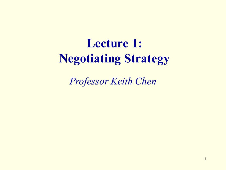 1 Lecture 1: Negotiating Strategy Professor Keith Chen