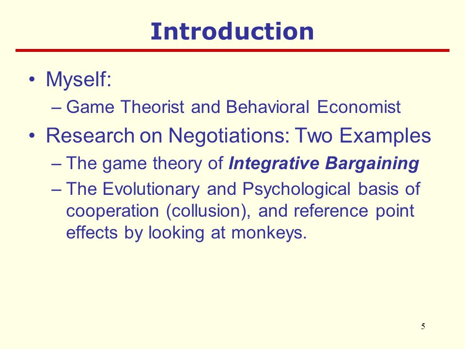 5 Introduction Myself: –Game Theorist and Behavioral Economist Research on Negotiations: Two Examples –The game theory of Integrative Bargaining –The Evolutionary and Psychological basis of cooperation (collusion), and reference point effects by looking at monkeys.