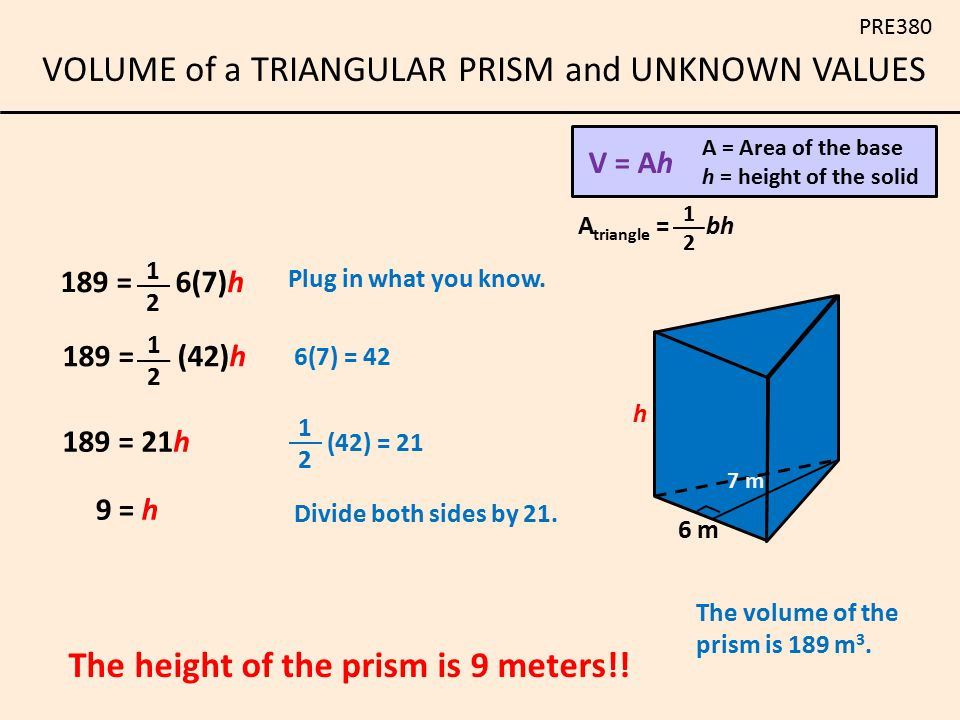 VOLUME of a TRIANGULAR PRISM and UNKNOWN VALUES PRE380 6(7) = 42 Plug in what you know. (42) = 21 Divide both sides by 21. 9 = h The height of the pri