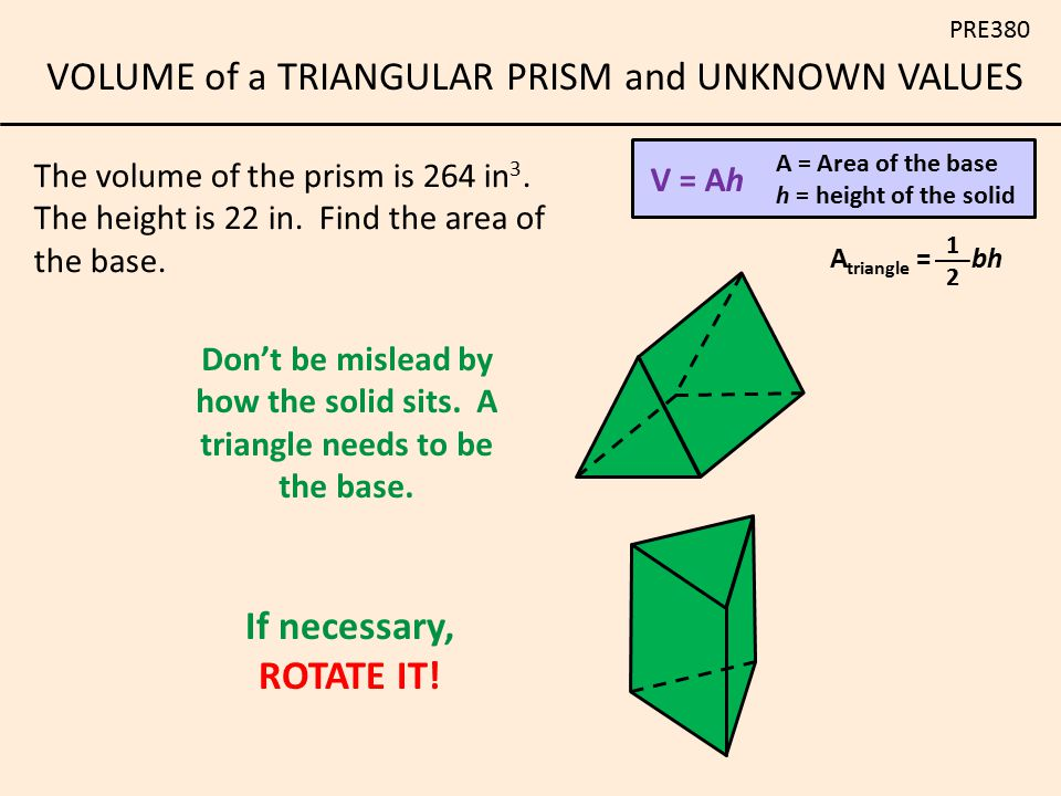 VOLUME of a TRIANGULAR PRISM and UNKNOWN VALUES PRE380 The volume of the prism is 264 in 3. The height is 22 in. Find the area of the base. V = Ah A =
