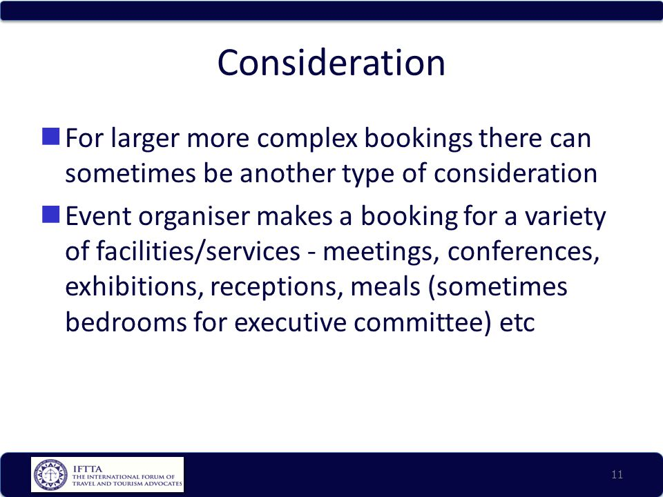 Consideration For larger more complex bookings there can sometimes be another type of consideration Event organiser makes a booking for a variety of facilities/services - meetings, conferences, exhibitions, receptions, meals (sometimes bedrooms for executive committee) etc 11