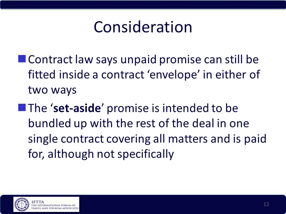 Consideration Contract law says unpaid promise can still be fitted inside a contract 'envelope' in either of two ways The 'set-aside' promise is intended to be bundled up with the rest of the deal in one single contract covering all matters and is paid for, although not specifically 13