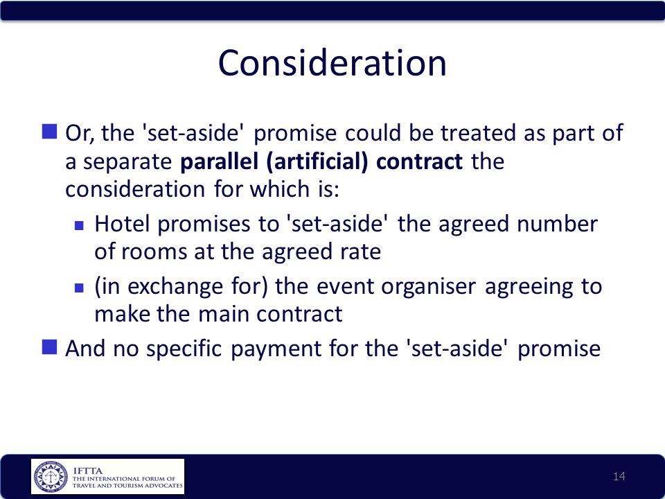 Consideration Or, the set-aside promise could be treated as part of a separate parallel (artificial) contract the consideration for which is: Hotel promises to set-aside the agreed number of rooms at the agreed rate (in exchange for) the event organiser agreeing to make the main contract And no specific payment for the set-aside promise 14