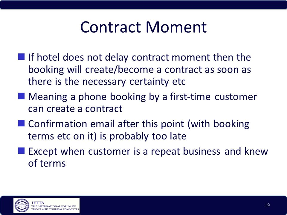 Contract Moment If hotel does not delay contract moment then the booking will create/become a contract as soon as there is the necessary certainty etc Meaning a phone booking by a first-time customer can create a contract Confirmation email after this point (with booking terms etc on it) is probably too late Except when customer is a repeat business and knew of terms 19
