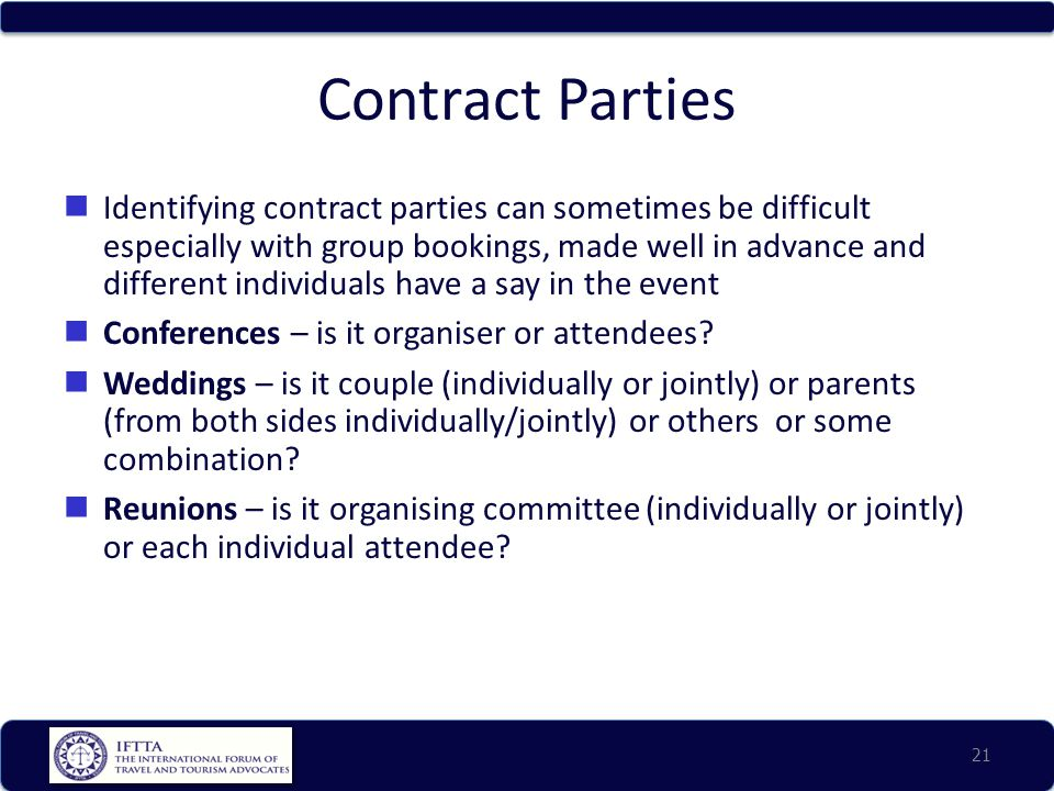 Contract Parties Identifying contract parties can sometimes be difficult especially with group bookings, made well in advance and different individuals have a say in the event Conferences – is it organiser or attendees.