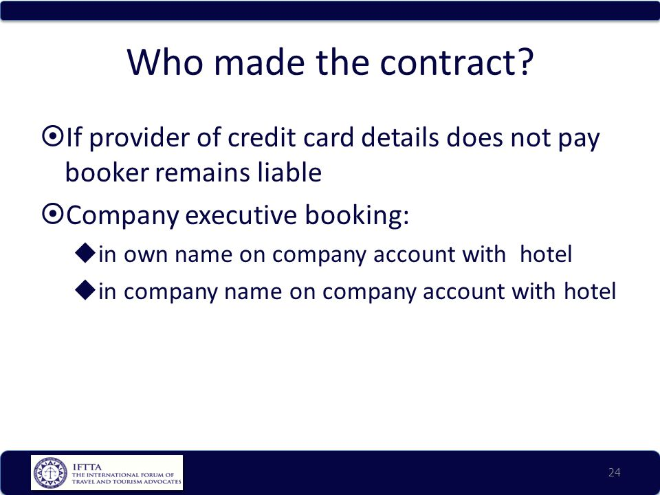 Who made the contract?  If provider of credit card details does not pay booker remains liable  Company executive booking:  in own name on company a