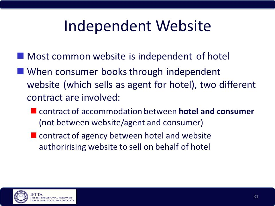 Independent Website Most common website is independent of hotel When consumer books through independent website (which sells as agent for hotel), two different contract are involved: contract of accommodation between hotel and consumer (not between website/agent and consumer) contract of agency between hotel and website authorirising website to sell on behalf of hotel 31