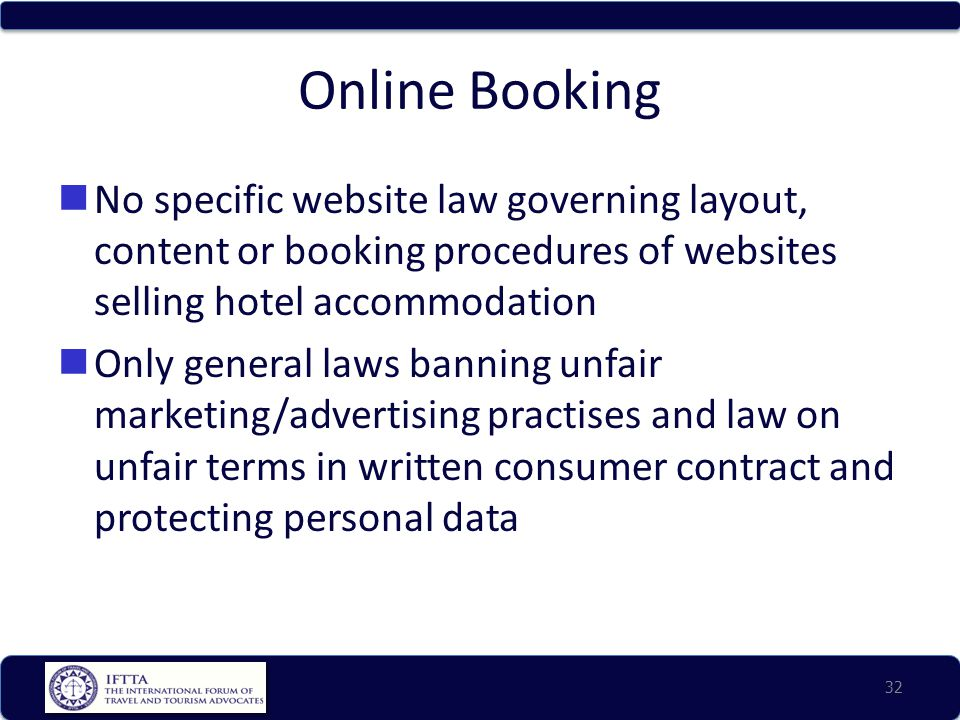 Online Booking No specific website law governing layout, content or booking procedures of websites selling hotel accommodation Only general laws banning unfair marketing/advertising practises and law on unfair terms in written consumer contract and protecting personal data 32