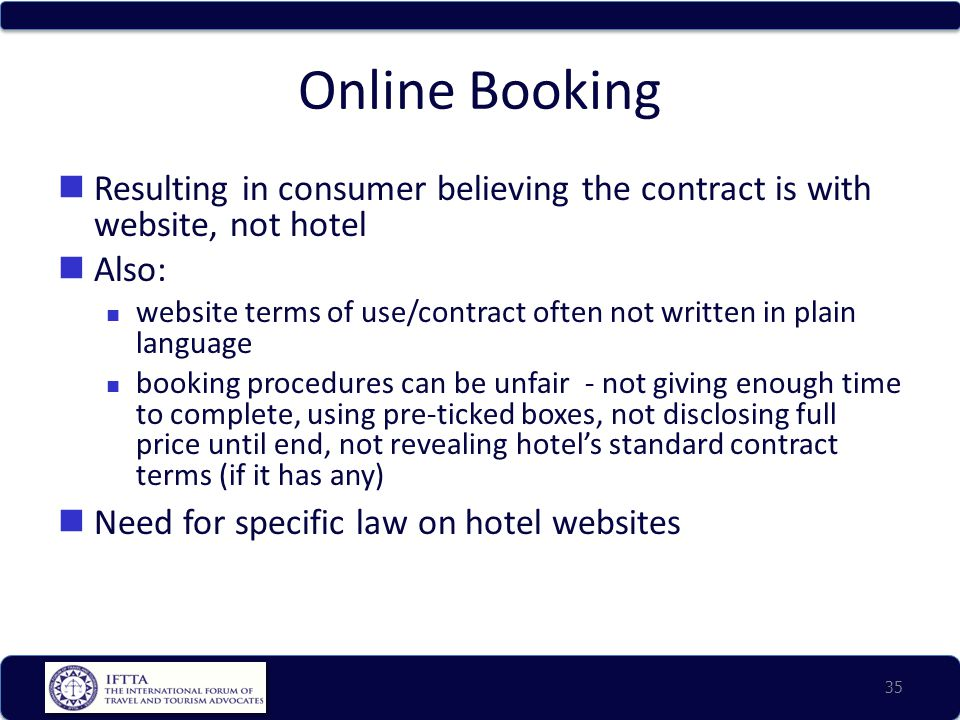 Online Booking Resulting in consumer believing the contract is with website, not hotel Also: website terms of use/contract often not written in plain language booking procedures can be unfair - not giving enough time to complete, using pre-ticked boxes, not disclosing full price until end, not revealing hotel's standard contract terms (if it has any) Need for specific law on hotel websites 35