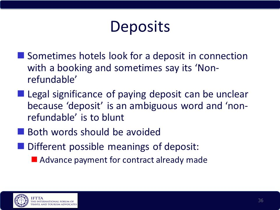 Deposits Sometimes hotels look for a deposit in connection with a booking and sometimes say its 'Non- refundable' Legal significance of paying deposit can be unclear because 'deposit' is an ambiguous word and 'non- refundable' is to blunt Both words should be avoided Different possible meanings of deposit: Advance payment for contract already made 36