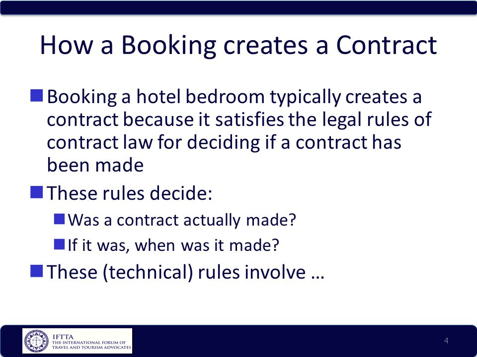 How a Booking creates a Contract Booking a hotel bedroom typically creates a contract because it satisfies the legal rules of contract law for deciding if a contract has been made These rules decide: Was a contract actually made.