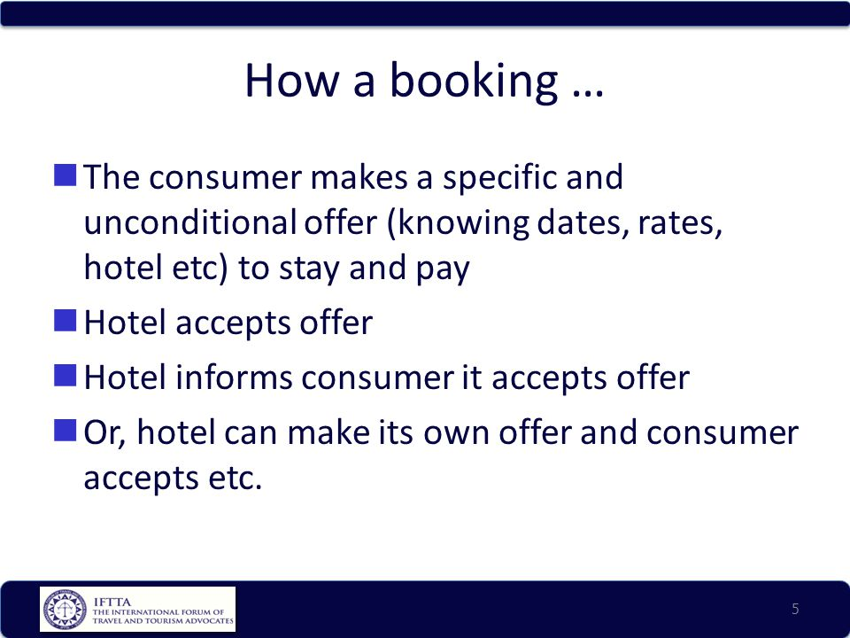How a booking … The consumer makes a specific and unconditional offer (knowing dates, rates, hotel etc) to stay and pay Hotel accepts offer Hotel informs consumer it accepts offer Or, hotel can make its own offer and consumer accepts etc.