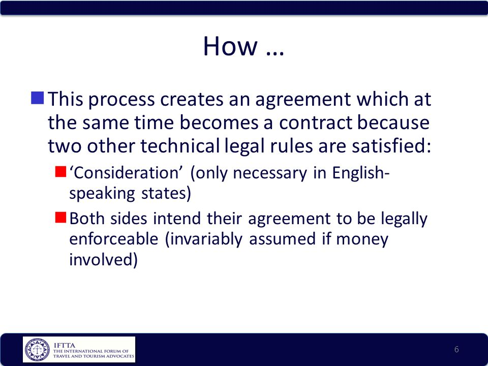 How … This process creates an agreement which at the same time becomes a contract because two other technical legal rules are satisfied: 'Consideration' (only necessary in English- speaking states) Both sides intend their agreement to be legally enforceable (invariably assumed if money involved) 6