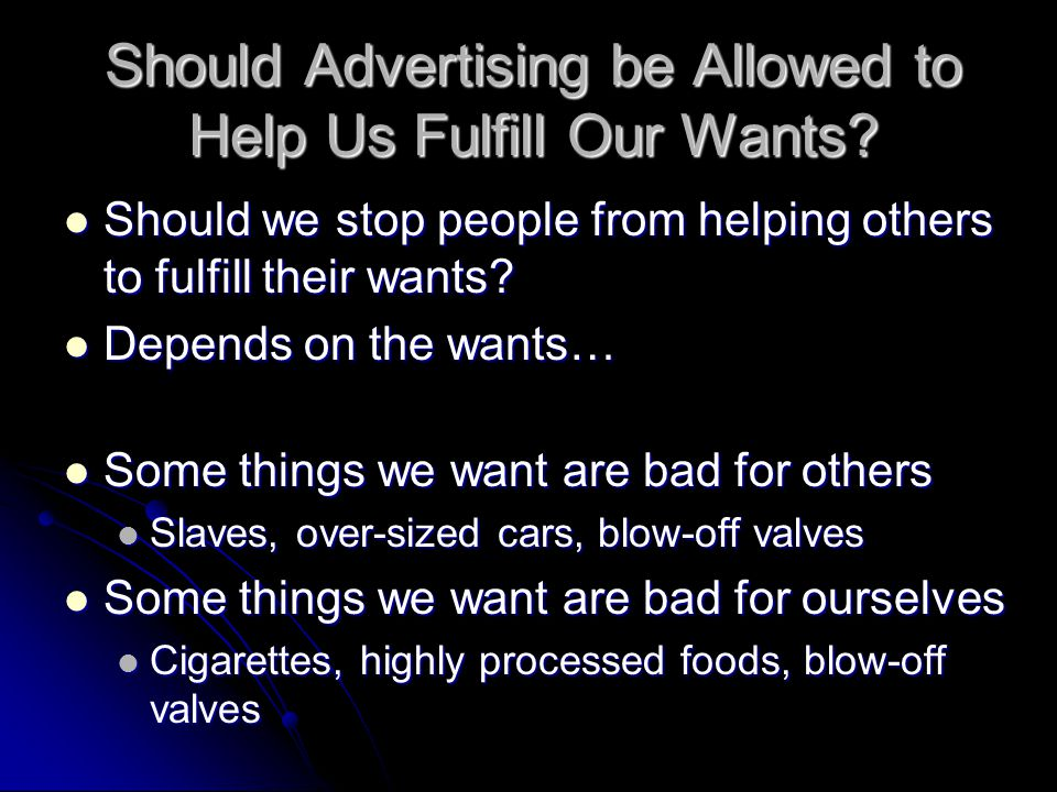 Should Advertising be Allowed to Help Us Fulfill Our Wants? Should we stop people from helping others to fulfill their wants? Should we stop people fr