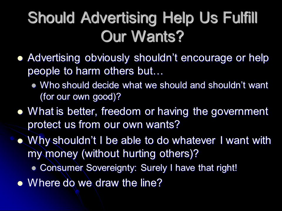 Should Advertising Help Us Fulfill Our Wants? Advertising obviously shouldn't encourage or help people to harm others but… Advertising obviously shoul