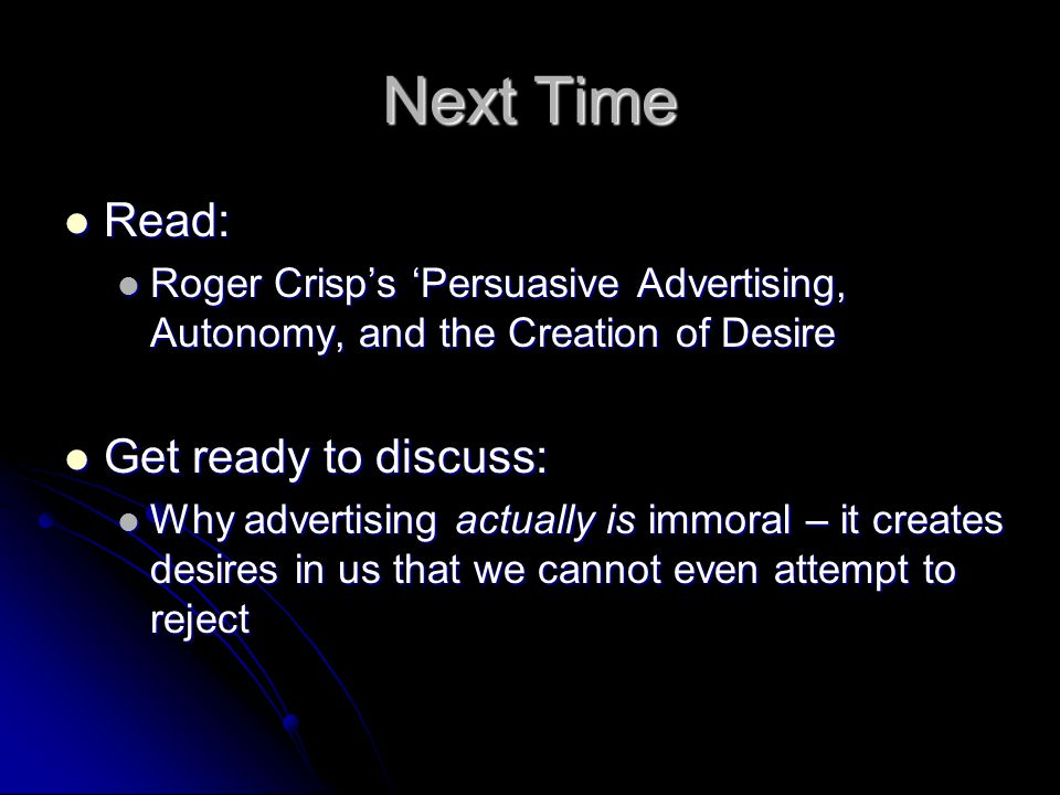 Next Time Read: Read: Roger Crisp's 'Persuasive Advertising, Autonomy, and the Creation of Desire Roger Crisp's 'Persuasive Advertising, Autonomy, and