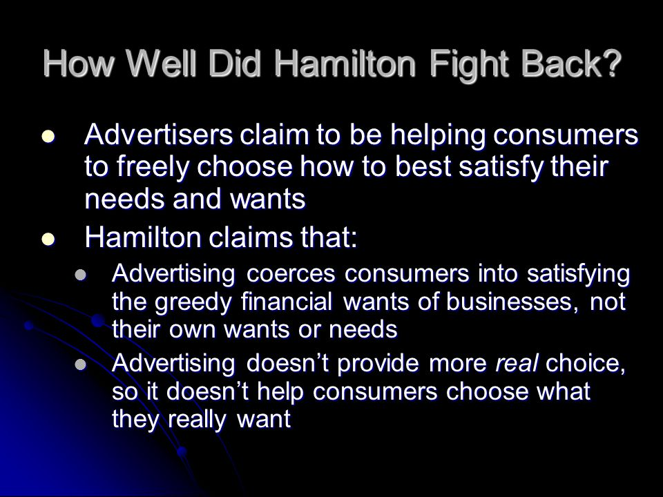 How Well Did Hamilton Fight Back? Advertisers claim to be helping consumers to freely choose how to best satisfy their needs and wants Advertisers cla