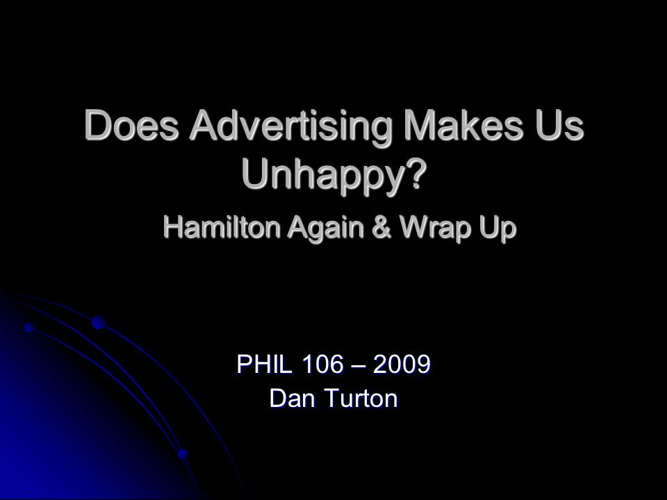 Does Advertising Makes Us Unhappy? Hamilton Again & Wrap Up PHIL 106 – 2009 Dan Turton