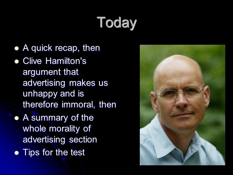Today A quick recap, then A quick recap, then Clive Hamilton's argument that advertising makes us unhappy and is therefore immoral, then Clive Hamilto