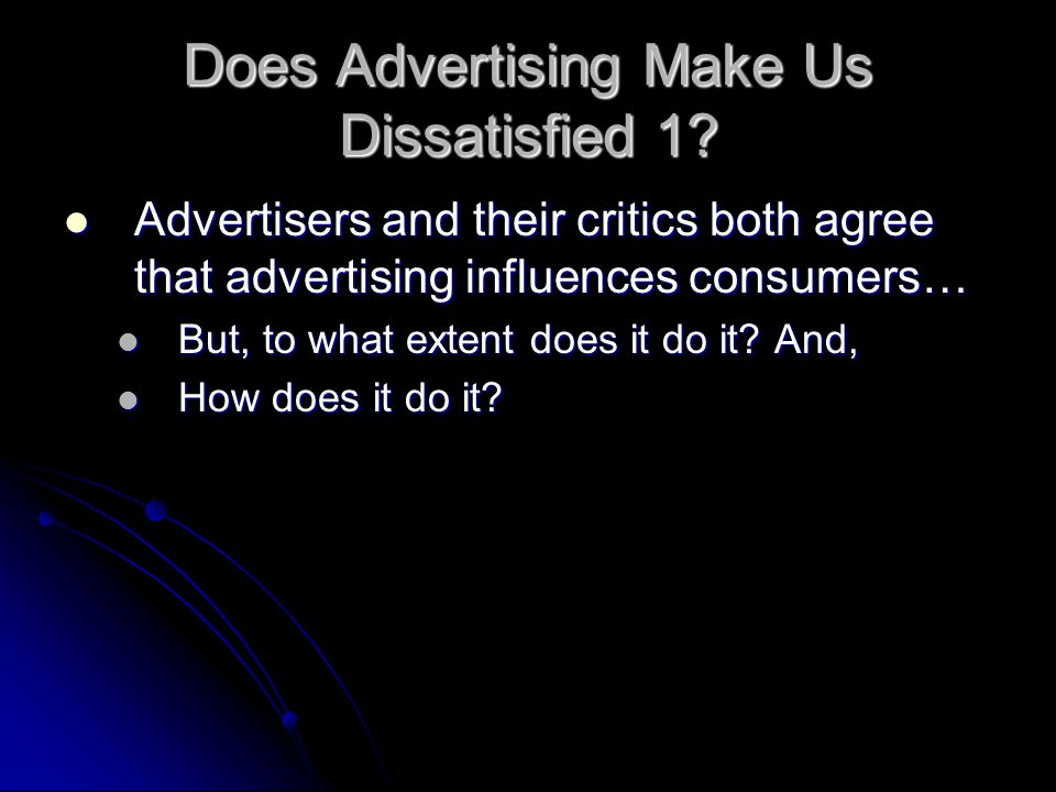 Does Advertising Make Us Dissatisfied 1? Advertisers and their critics both agree that advertising influences consumers… Advertisers and their critics