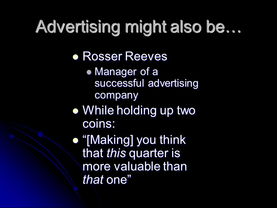 Advertising might also be… Rosser Reeves Rosser Reeves Manager of a successful advertising company Manager of a successful advertising company While h