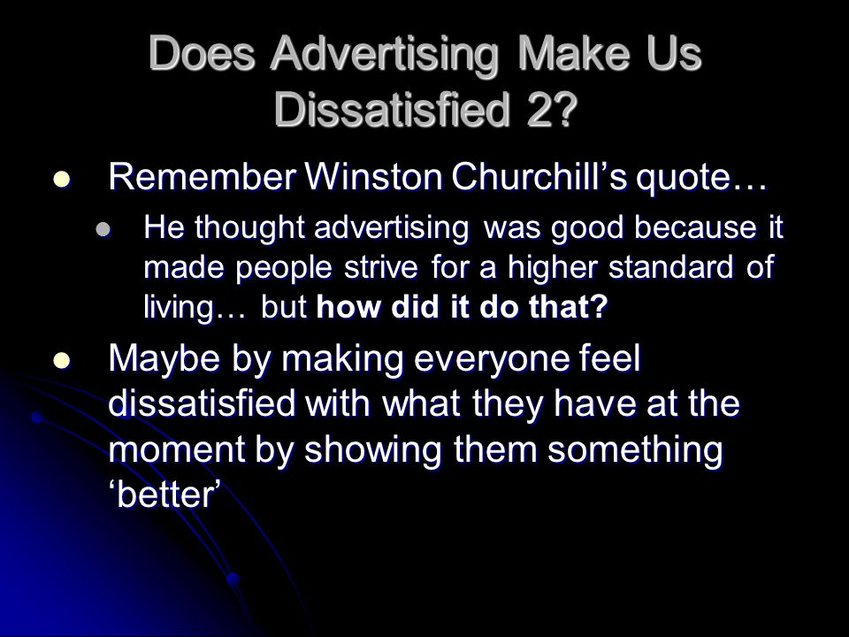Does Advertising Make Us Dissatisfied 2? Remember Winston Churchill's quote… Remember Winston Churchill's quote… He thought advertising was good becau