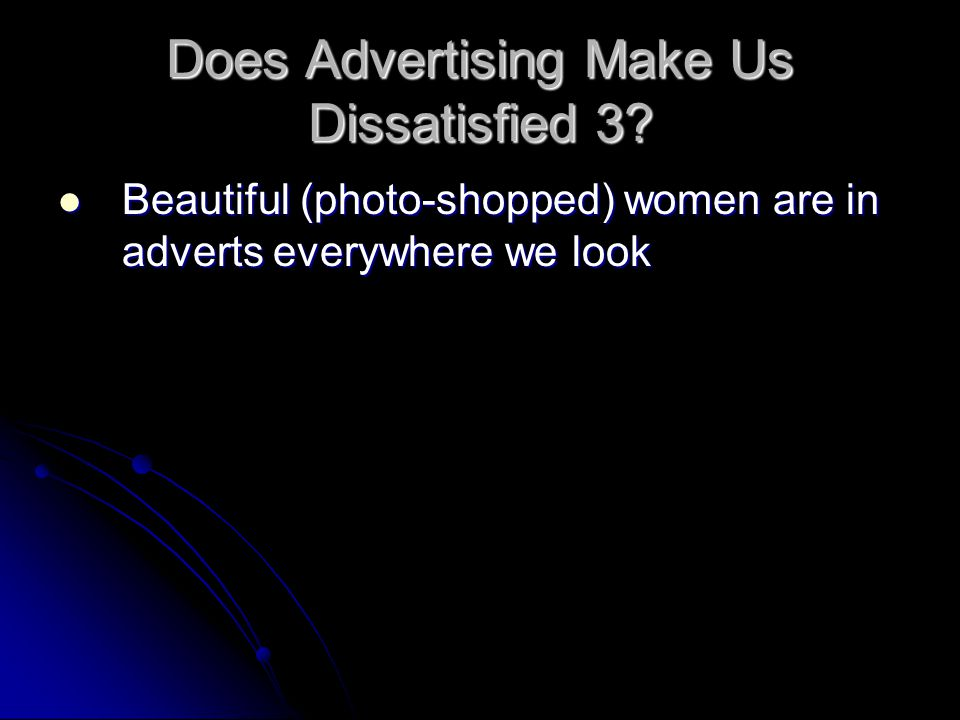 Does Advertising Make Us Dissatisfied 3? Beautiful (photo-shopped) women are in adverts everywhere we look Beautiful (photo-shopped) women are in adve