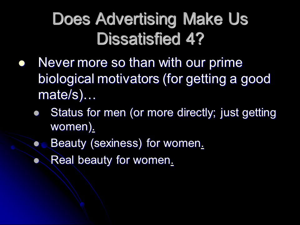 Does Advertising Make Us Dissatisfied 4? Never more so than with our prime biological motivators (for getting a good mate/s)… Never more so than with