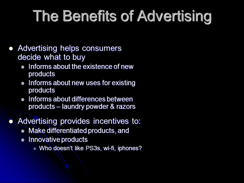 The Benefits of Advertising Advertising helps consumers decide what to buy Advertising helps consumers decide what to buy Informs about the existence