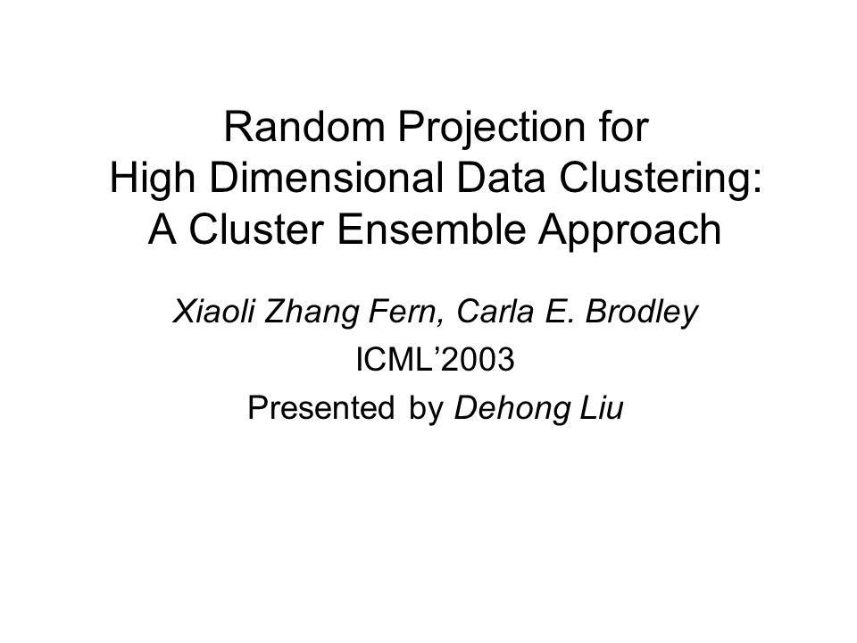 Random Projection for High Dimensional Data Clustering: A Cluster Ensemble Approach Xiaoli Zhang Fern, Carla E.