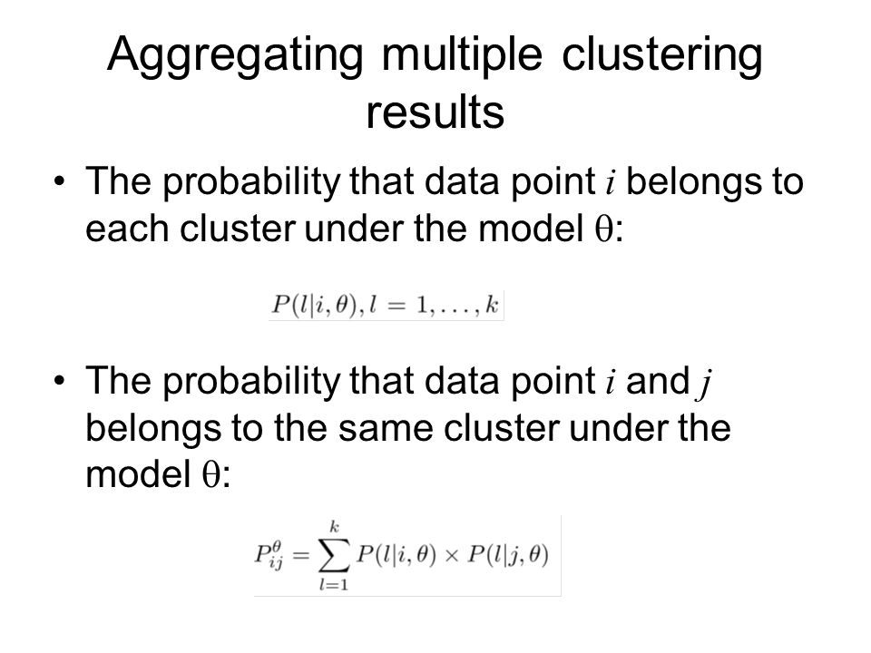 Aggregating multiple clustering results The probability that data point i belongs to each cluster under the model  : The probability that data point i and j belongs to the same cluster under the model  :