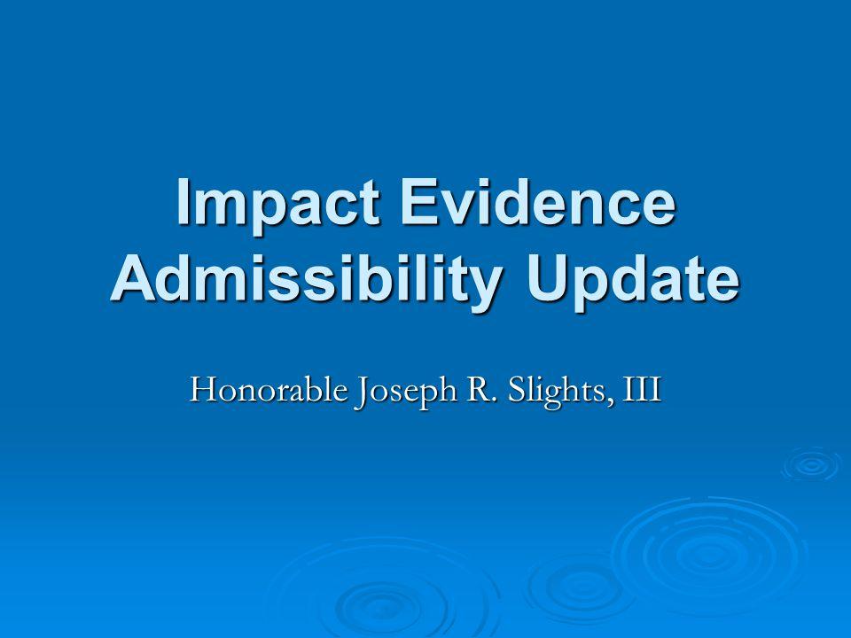 Impact Evidence Admissibility Update Honorable Joseph R. Slights, III