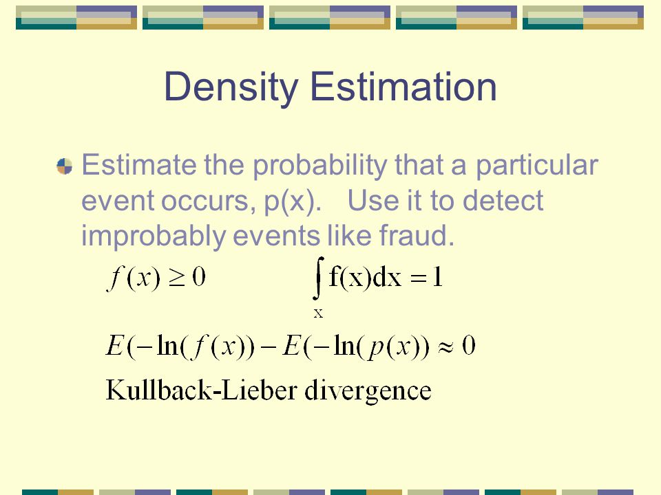 Density Estimation Estimate the probability that a particular event occurs, p(x).