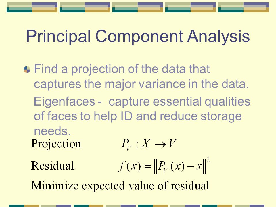 Principal Component Analysis Find a projection of the data that captures the major variance in the data.