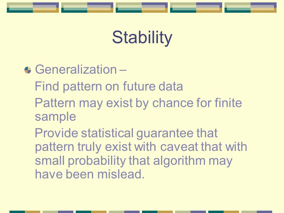 Stability Generalization – Find pattern on future data Pattern may exist by chance for finite sample Provide statistical guarantee that pattern truly exist with caveat that with small probability that algorithm may have been mislead.