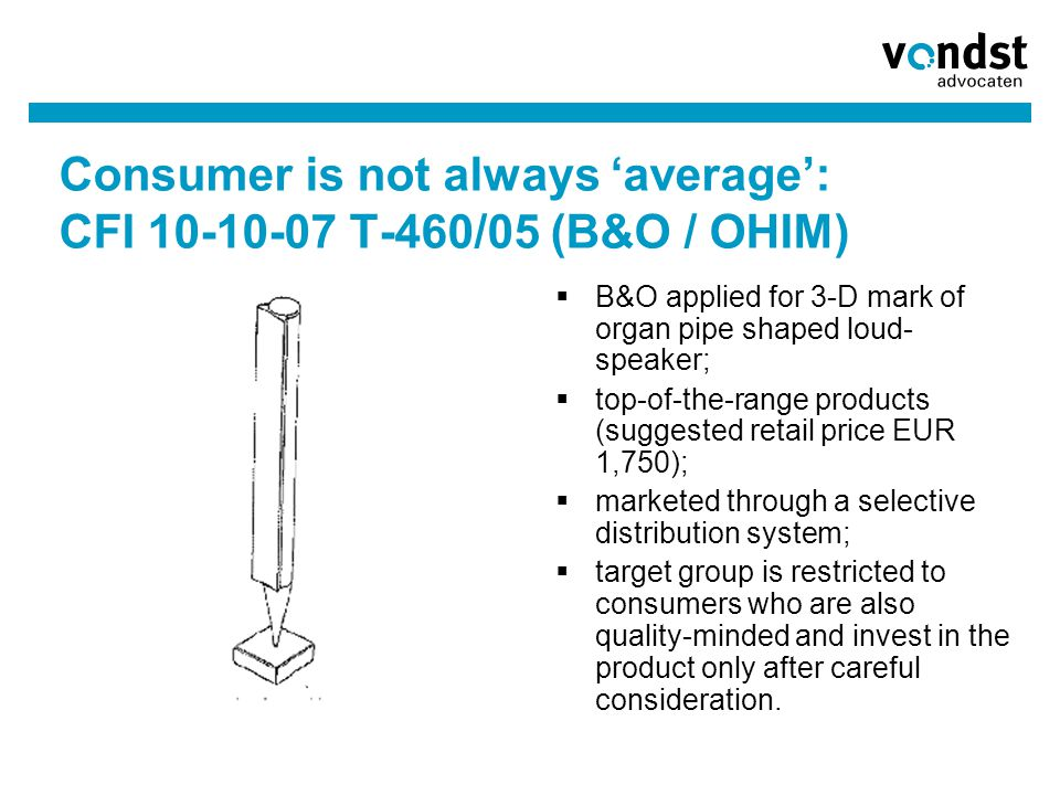 Consumer is not always 'average': CFI 10-10-07 T-460/05 (B&O / OHIM)  B&O applied for 3-D mark of organ pipe shaped loud- speaker;  top-of-the-range