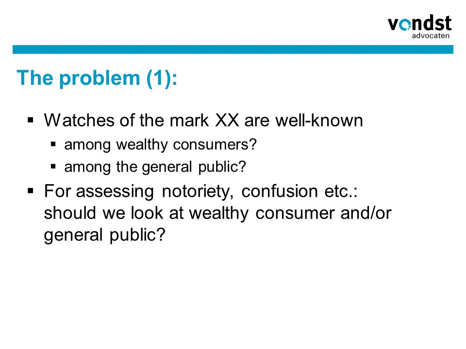 The problem (1):  Watches of the mark XX are well-known  among wealthy consumers?  among the general public?  For assessing notoriety, confusion e