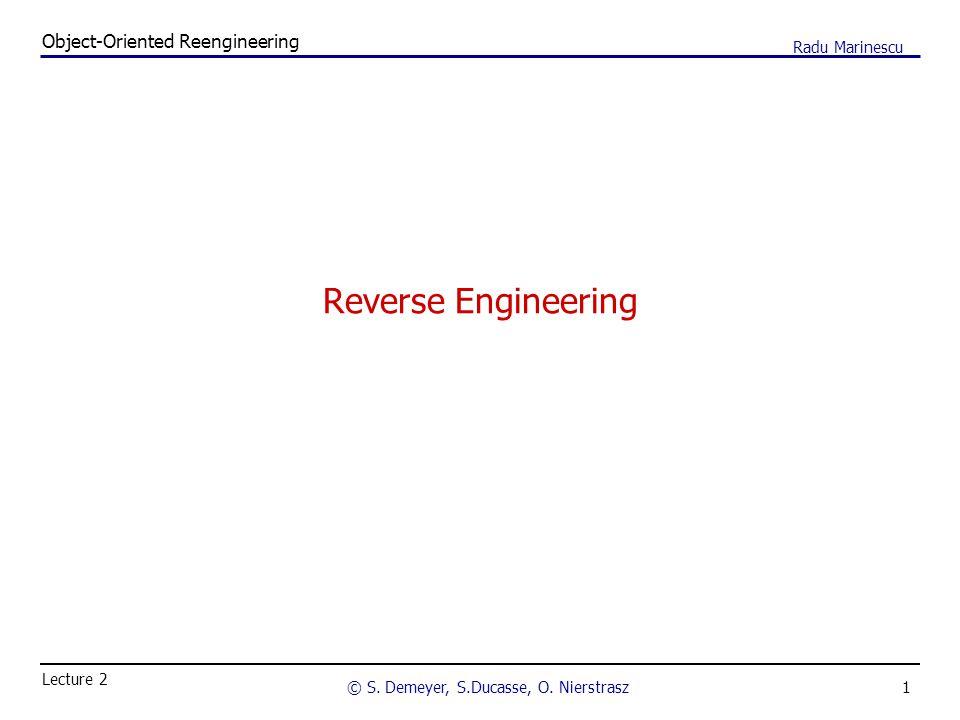 1 Object-Oriented Reengineering © S. Demeyer, S.Ducasse, O. Nierstrasz Lecture 2 Radu Marinescu Reverse Engineering