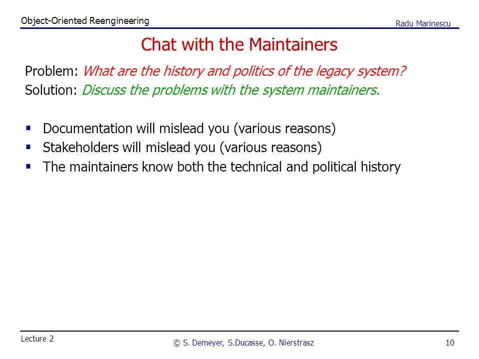10 Object-Oriented Reengineering © S. Demeyer, S.Ducasse, O. Nierstrasz Lecture 2 Radu Marinescu Chat with the Maintainers Problem: What are the histo
