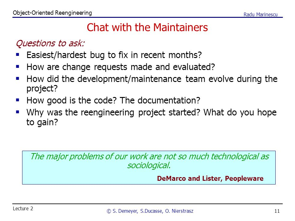 11 Object-Oriented Reengineering © S. Demeyer, S.Ducasse, O. Nierstrasz Lecture 2 Radu Marinescu Chat with the Maintainers Questions to ask:  Easiest