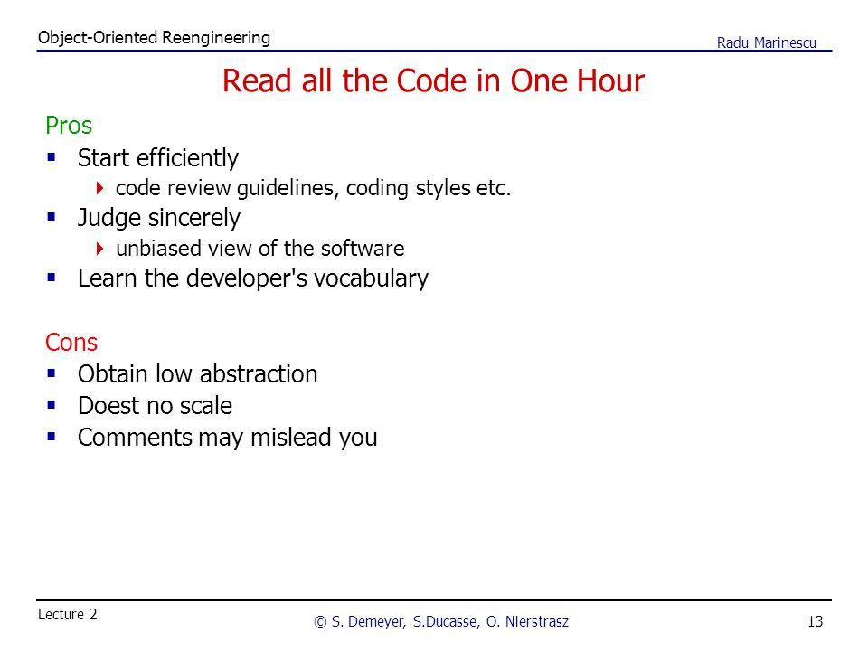 13 Object-Oriented Reengineering © S. Demeyer, S.Ducasse, O. Nierstrasz Lecture 2 Radu Marinescu Read all the Code in One Hour Pros  Start efficientl