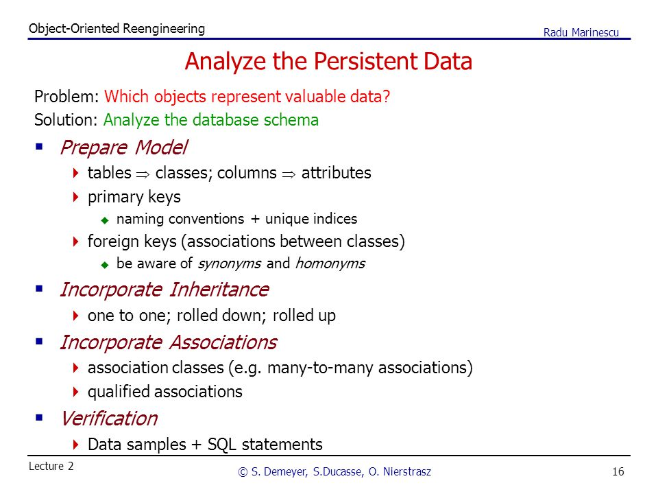 16 Object-Oriented Reengineering © S. Demeyer, S.Ducasse, O. Nierstrasz Lecture 2 Radu Marinescu Analyze the Persistent Data Problem: Which objects re