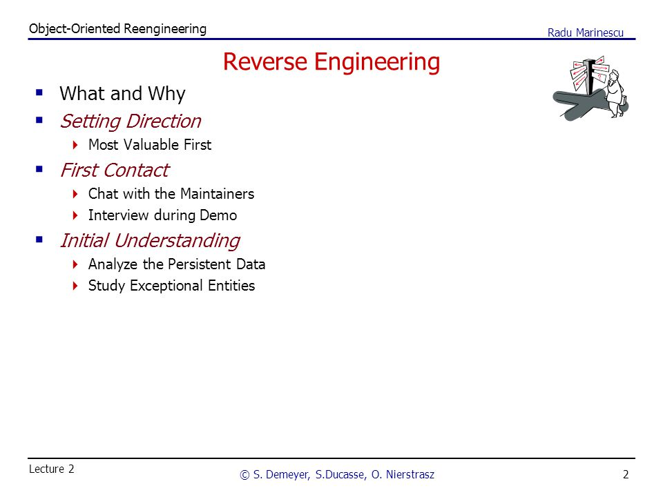 2 Object-Oriented Reengineering © S. Demeyer, S.Ducasse, O. Nierstrasz Lecture 2 Radu Marinescu Reverse Engineering  What and Why  Setting Direction