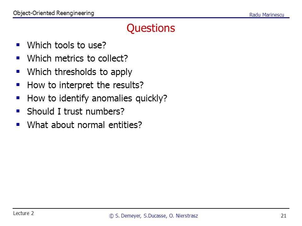 21 Object-Oriented Reengineering © S. Demeyer, S.Ducasse, O. Nierstrasz Lecture 2 Radu Marinescu Questions  Which tools to use?  Which metrics to co
