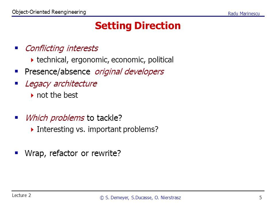 5 Object-Oriented Reengineering © S. Demeyer, S.Ducasse, O. Nierstrasz Lecture 2 Radu Marinescu Setting Direction  Conflicting interests  technical,